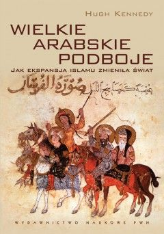 """A oto nagroda, czyli książka """"Wielkie arabskie podboje"""" autorstwa Hugh Kennedy'ego (Wydawnictwo Naukowe PWN, 2011)."""