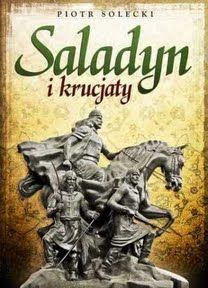 """Mamy dla Was książkę Piotra Soleckiego pt. """"Saladyn i Krucjaty"""" (Replika 2011)."""