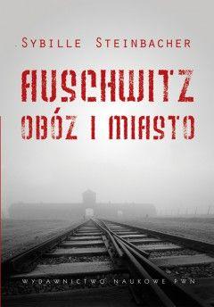 """Artykuł powstał w oparciu o książkę Sybille Steinbacher pt. """"Auschwitz. Obóz i miasto"""" (Wydawnictwo Naukowe PWN, 2012)."""