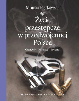 """Monika Piątkowska, """"Życie przestępcze w przedwojennej Polsce"""" Wydawnictwo Naukowe PWN 2012"""