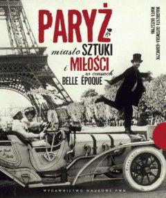 """Mamy dla Was książkę Małgorzaty Gutowskiej-Adamczyk i Marty Orzeszyny pt. """"Paryż. Miasto sztuki i miłości w czasach Belle Époque"""" (PWN 2012)."""