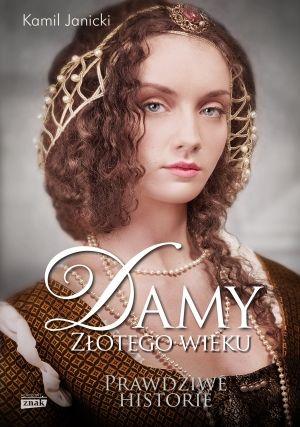 """Autor artykułu właśnie wydał książkę poświęconą niezwykłym kobietom epoki renesansu. Koniecznie przeczytajcie """"Damy złotego wieku"""" Kamila Janickiego (Znak Horyzont 2014)."""